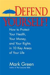 Defend Yourself!: How to Protect Your Health, Your Money, and Your Rights in 10 Key Areas of Your Life