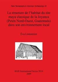 Structure De L'habitat Du Site Maya Classique De La Joyanca Peten Nord-ouest, Guatemala Dans Son Environnement Local