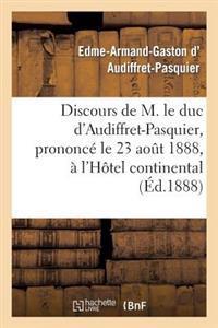 Discours de M. Le Duc d'Audiffret-Pasquier, Prononc� Le 23 Ao�t 1888, � l'H�tel Continental