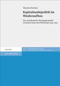 Kapitalmarktpolitik Im Wiederaufbau: Der Westdeutsche Wertpapiermarkt Zwischen Staat Und Wirtschaft 1945-1957
