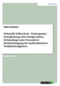 Nahtstelle Volksschule - Kindergarten. Ermoglichung Eines Kindgerechten Schulanfangs Unter Besonderer Berucksichtigung Der Mathematischen Vorlauferfertigkeiten