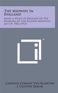 The Midwife in England: Being a Study in England of the Working of the English Midwives Act of 1902 (1913)