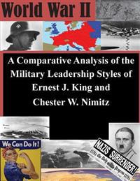 A Comparative Analysis of the Military Leadership Styles of Ernest J. King and Chester W. Nimitz
