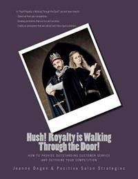 Hush Royalty Is Walking Through the Door!: How to Provide Outstanding Customer Service and Outshine Your Competition