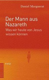 Der Mann Aus Nazareth: Was Wir Heute Von Jesus Wissen Konnen