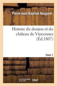 Histoire Du Donjon Et Du Chateau de Vincennes, Depuis Leur Origine. Tome 1
