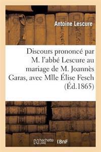 Discours Prononce Par M. L'Abbe Lescure Au Mariage de M. Joannes Garas, Avec Mlle Elise Fesch