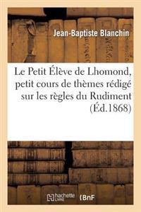 Le Petit Eleve de Lhomond, Petit Cours de Themes Redige Sur Les Regles Du Rudiment
