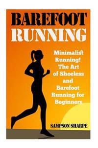 Barefoot Running: Minimalist Running! the Art of Shoeless and Barefoot Running for Beginners