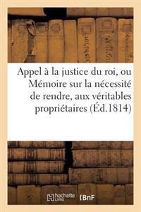 Appel a la Justice Du Roi, Ou Memoire Sur La Necessite de Rendre, Aux Veritables Proprietaires