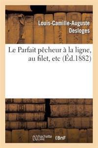 Le Parfait Pecheur a la Ligne, Au Filet, Etc., Suivi D'Un Traite de Pisciculture Simplifie