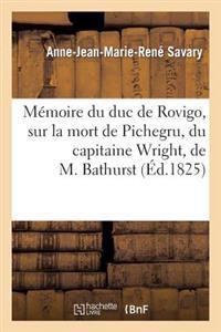 Memoire Du Duc de Rovigo, Sur La Mort de Pichegru, Du Capitaine Wright, de M. Bathurst