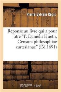 R�ponse Au Livre Qui a Pour Titre P. Danielis Huetii, Censura Philosophiae Cartesianae