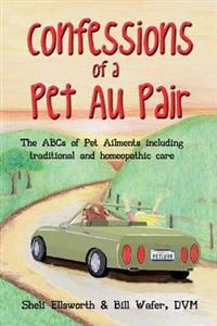Confessions of a Pet Au Pair: The ABCs of Pet Ailments Including Traditional and Homeopathic Care