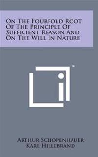 On the Fourfold Root of the Principle of Sufficient Reason and on the Will in Nature
