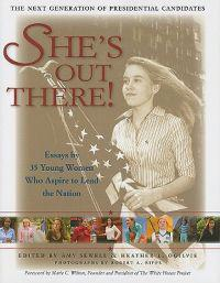 She's Out There!: Essays by 35 Young Women Who Aspire to Lead the Nation; The Next Generation of Presidential Candidates
