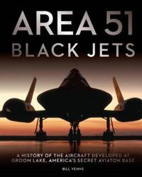 Area 51 Black Jets: A History of the Aircraft Developed at Groom Lake, America's Secret Aviation Base