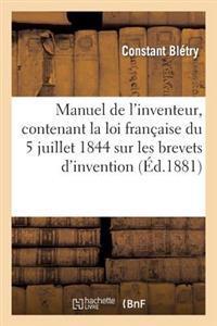 Manuel de L'Inventeur, Contenant La Loi Francaise Du 5 Juillet 1844 Sur Les Brevets D'Invention