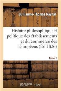 Histoire Philosophique Et Politique Des Etablissemens Et Du Commerce Des Europeens. Tome 1