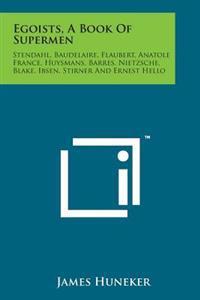 Egoists, a Book of Supermen: Stendahl, Baudelaire, Flaubert, Anatole France, Huysmans, Barres, Nietzsche, Blake, Ibsen, Stirner and Ernest Hello