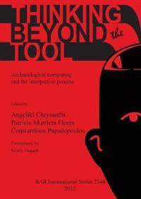 Thinking beyond the Tool: Archaeological Computing and the Interpretive Process