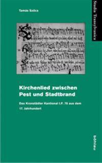 Kirchenlied Zwischen Pest Und Stadtbrand: Das Kronstadter Kantional I.F. 78 Aus Dem 17. Jahrhundert.