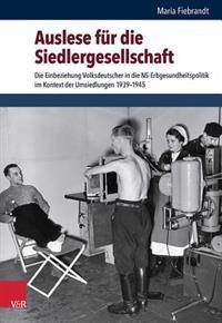 Auslese Fur Die Siedlergesellschaft: Die Einbeziehung Volksdeutscher in Die NS-Erbgesundheitspolitik Im Kontext Der Umsiedlungen 1939-1945
