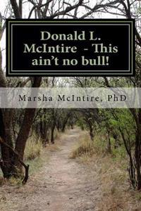"Donald L. McIntire - This Ain't No Bull!: ""I Was Born and Raised in Shannon County, and Grew Up in the South Pacific."""