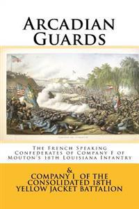 Arcadian Guards: The French Speaking Confederates of Company F of Mouton's 18th Louisiana Infantry: & Company I of the Consolidated 18t