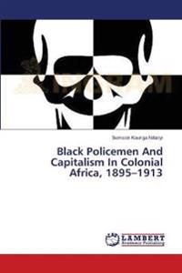 Black Policemen and Capitalism in Colonial Africa, 1895-1913