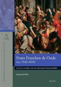 Frans Francken de Oude (CA. 1542-1616): Leven En Werken Van Een Antwerps Historieschilder