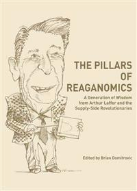 The Pillars of Reaganomics: A Generation of Wisdom from Arthur Laffer and the Supply-Side Revolutionaries