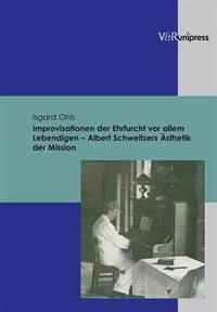 Improvisationen Der Ehrfurcht Vor Allem Lebendigen - Albert Schweitzers Asthetik Der Mission