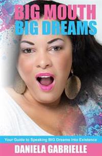 Big Mouth Big Dreams: Your Guide to Speaking Big Dreams Into Existence