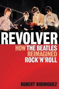 Revolver: How the Beatles Reimagined Rock 'n' Roll