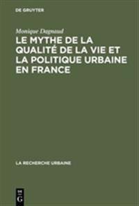 Le Mythe de la Qualite de la Vie Et La Politique Urbaine En France: Enquete Sur L'Ideologie Urbaine de L'Elite Technocratique Et Politique (1945 1975)