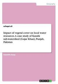Impact of Vegetal Cover on Local Water Resources. a Case Study of Kanshi Sub-Watershed (Gujar Khan), Punjab, Pakistan