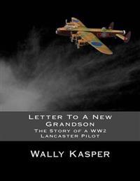 Letter to a New Grandson: The Story of a Ww2 Lancaster Pilot