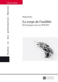 Le Corps de L'Audible: Ecrits Francais Sur La Voix 1979-2012