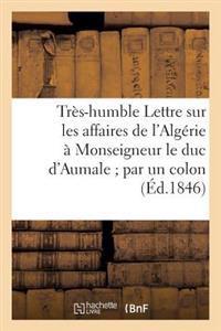 Tres-Humble Lettre Sur Les Affaires de L'Algerie a Monseigneur Le Duc D'Aumale; Par Un Colon