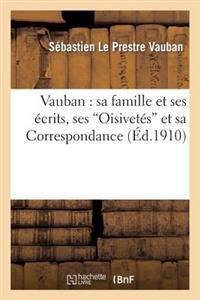 Vauban: Sa Famille Et Ses Ecrits, Ses 'Oisivetes' Et Sa Correspondance