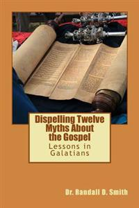Dispelling Twelve Myths about the Gospel: Lessons in Galatians
