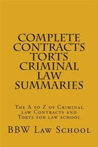 Complete Contracts Torts Criminal Law Summaries: The A to Z of Criminal Law Contracts and Torts for Law School