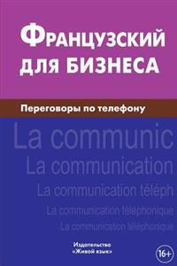 Francuzskij Dlja Biznesa. Peregovory Po Telefonu: Le Francais Des Affaires. La Communication Telephonique Pour Les Russes. Business French for Telepho