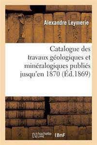 Catalogue Des Travaux G�ologiques Et Min�ralogiques Publi�s Jusqu'en 1870,
