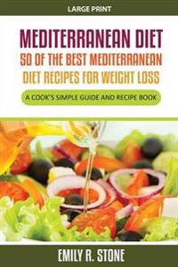 Mediterranean Diet: 50 of the Best Mediterranean Diet Recipes for Weight Loss (Large Print): A Cook's Simple Guide and Recipe Book