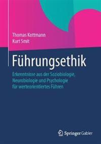 Fuhrungsethik: Erkenntnisse Aus Der Soziobiologie, Neurobiologie Und Psychologie Fur Werteorientiertes Fuhren