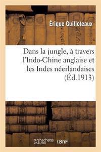 Dans La Jungle, a Travers L'Indo-Chine Anglaise Et Les Indes Neerlandaises