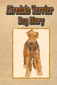 Airedale Terrier Dog Diary (Dog Diaries): Create a Dog Scrapbook, Dog Diary, or Dog Journal for Your Dog (Blank Book)