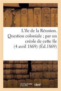 L'Ile de La Reunion. Question Coloniale; Par Un Creole de Cette Ile (4 Avril 1869)